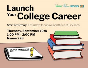 Poster with stack of books on a desk. States: Launch Your College Career. Start off strong! Learn how to survive and thrive at City Tech. Thursday, September 19th, 1-2pm, Namm 228, Lunch provided! Sponsored by First Year Programs, Peer Mentors, City Tech, and Student Life and Development
