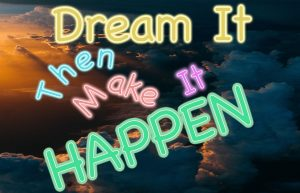 Dream can happen if you make it happen.