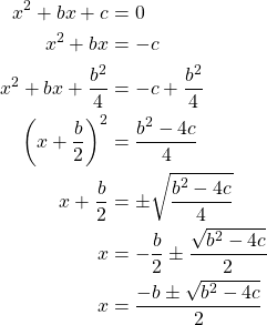 \begin{align*}x^2+bx+c &=0\\x^2+bx&=-c\\x^2+bx+\dfrac{b^2}{4}& = -c+\dfrac{b^2}{4}\\ \left(x+\dfrac{b}{2}\right)^2 &= \dfrac{b^2-4c}{4}\\x+\dfrac{b}{2}& =\pm\sqrt{\dfrac{b^2-4c}{4}}\\x &=- \dfrac{b}{2}\pm\dfrac{\sqrt{b^2-4c}}{2}\\x&= \dfrac{-b\pm\sqrt{b^2-4c}}{2}\end{align*}