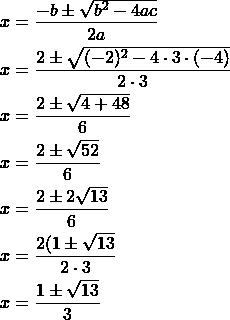 \begin{align*} x & =\dfrac{-b\pm \sqrt{b^2-4ac}}{2a}\\x &= \dfrac{2\pm \sqrt{(-2)^2-4\cdot 3 \cdot (-4)}}{2\cdot 3} \\x&= \dfrac{2\pm \sqrt{4+48}}{6}\\x&= \dfrac{2\pm \sqrt{52}}{6}\\x &= \dfrac{2\pm 2\sqrt{13}}{6} \\x&= \dfrac{2(1\pm \sqrt{13}}{2\cdot 3} \\x&= \dfrac{1\pm\sqrt{13}}{3}\end{align*}