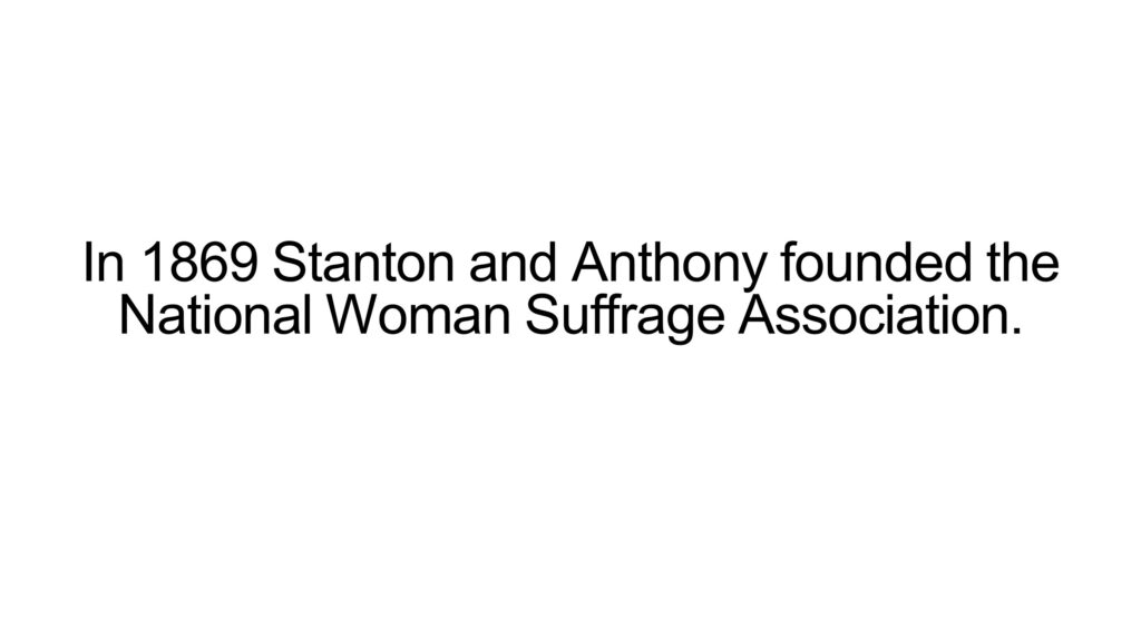 In 1869 Stanton and Anthony founded the National Woman Suffrage Association.