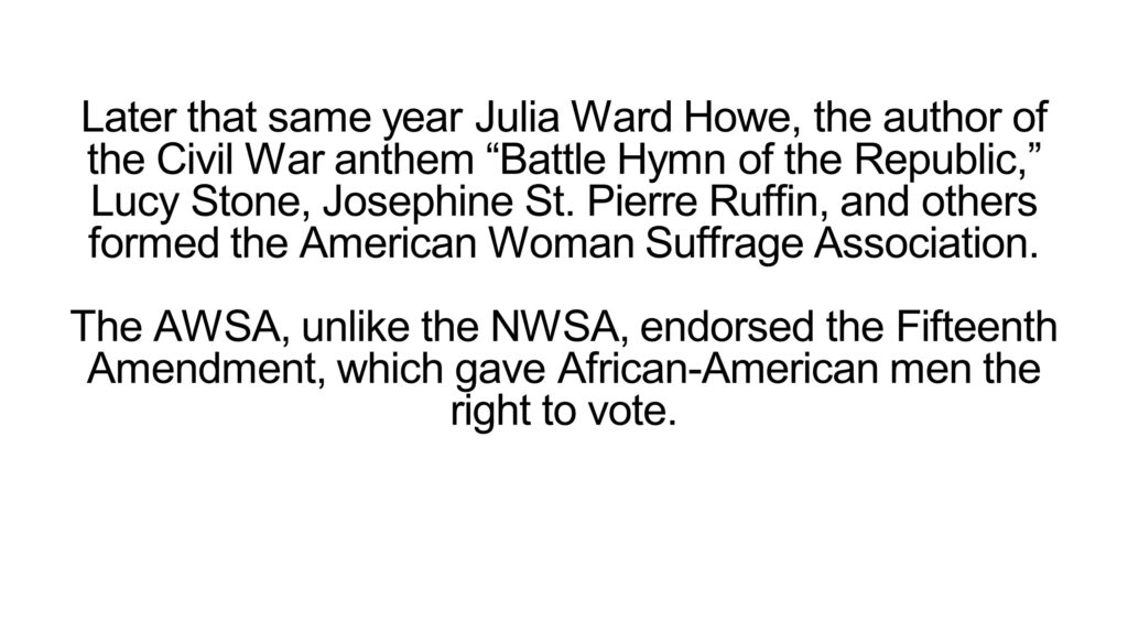 """Later that same year Julia Ward Howe, the author of the Civil War anthem """"Battle Hymn of the Republic,"""" Lucy Stone, Josephine St. Pierre Ruffin, and others formed the American Woman Suffrage Association. The AWSA, unlike the NWSA, endorsed the Fifteenth Amendment, which gave African-American men the right to vote."""