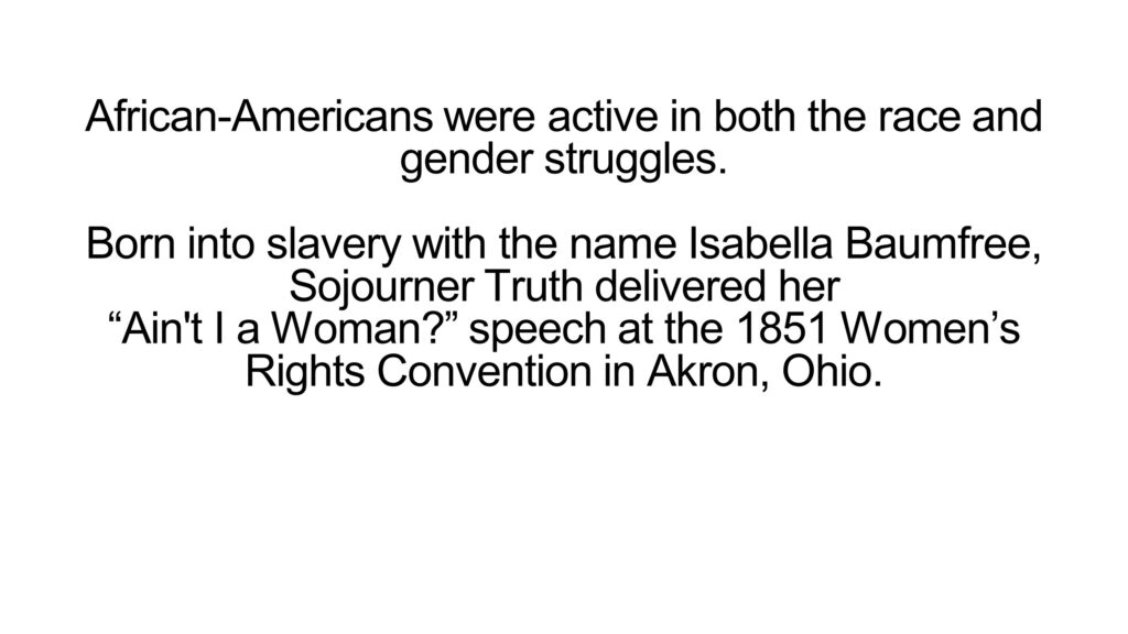 """African-Americans were active in both the race and gender struggles. Born into slavery with the name Isabella Baumfree, Sojourner Truth delivered her """"Ain't I a Woman?"""" speech at the 1851 Women's Rights Convention in Akron, Ohio."""
