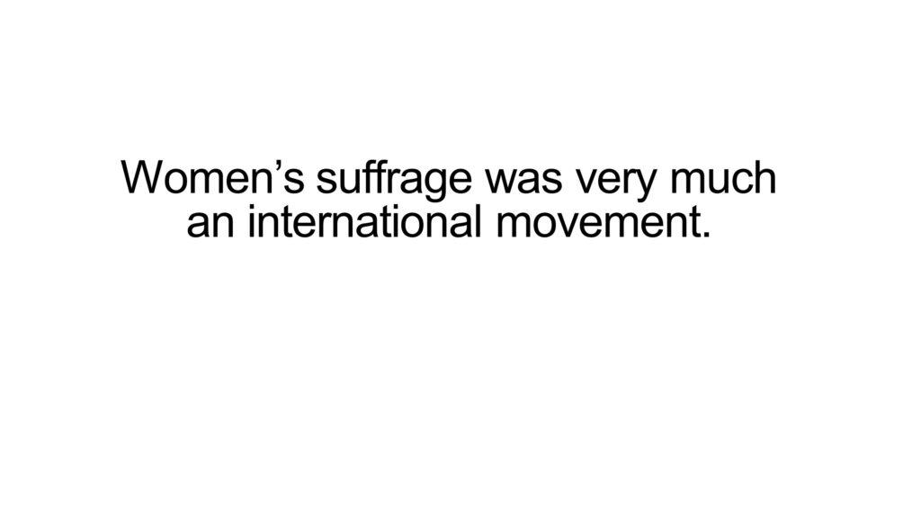 Women's suffrage was very much an international movement.
