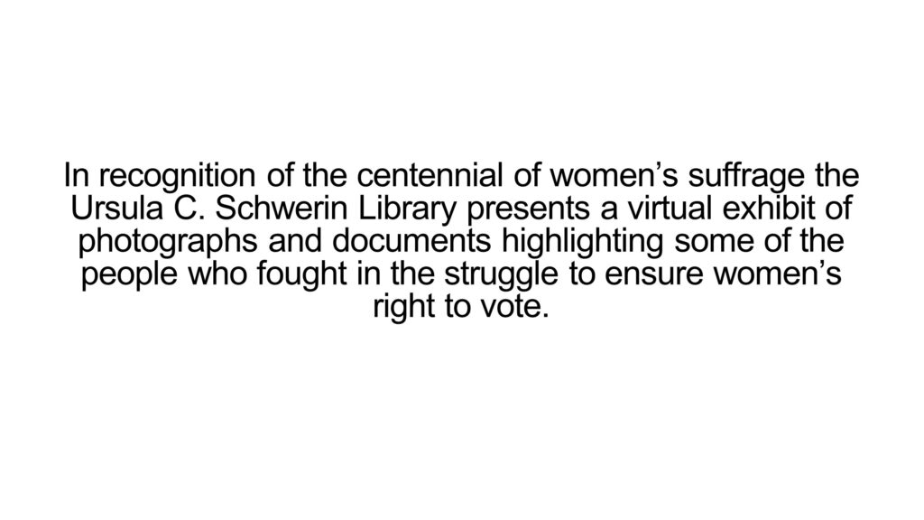In recognition of the centennial of women's suffrage the Ursula C. Schwerin Library presents a virtual exhibit of photographs and documents highlighting some of the people who fought in the struggle to ensure women's right to vote.