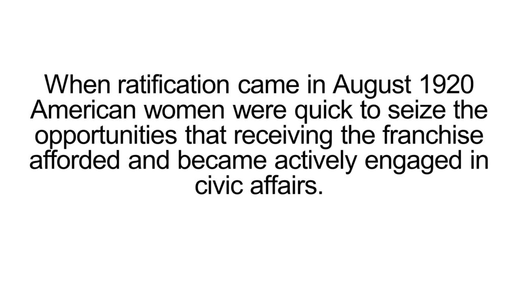 When ratification came in August 1920 American women were quick to seize the opportunities that receiving the franchise afforded and became actively engaged in civic affairs.