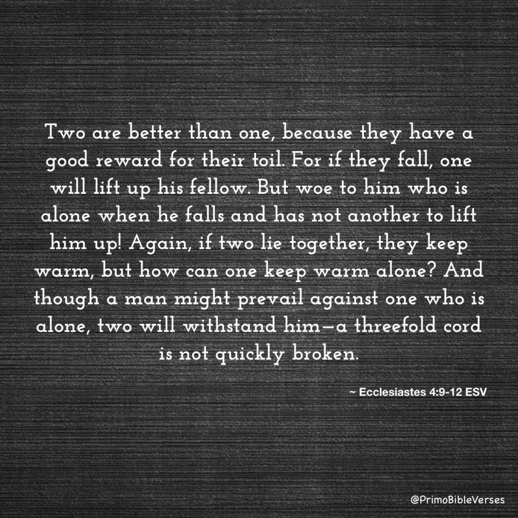 Ecclesiastes chapter 4 verses 9 to 12: Two are better than one, because they have a good reward for their toil. For if they fall, one will lift up his fellow. But woe to him who is alone when he falls and has not another to lift him up! Again, if two lie together, they keep warm, but how can one keep warm alone? And though a man might prevail against one who is alone, two will withstand him—a threefold cord is not quickly broken.